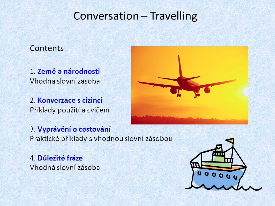 Conversation – Travelling Contents 1. Země a národnosti Vhodná slovní zásoba 2. Konverzace s cizinci Příklady použití a cvičení 3. Vyprávění o cestová