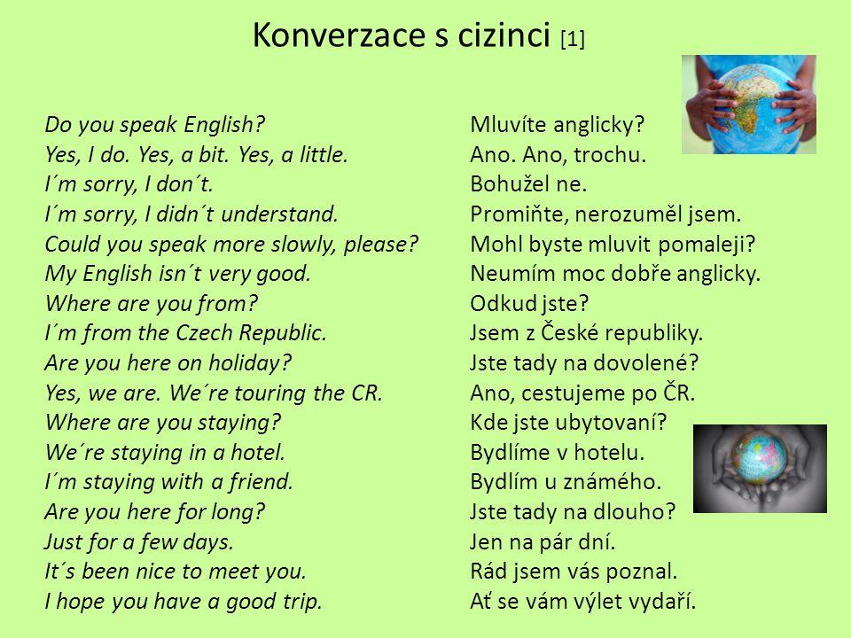Konverzace s cizinci [1] Do you speak English?Mluvíte anglicky? Yes, I do. Yes, a bit. Yes, a little.Ano. Ano, trochu. I´m sorry, I don´t.Bohužel ne.