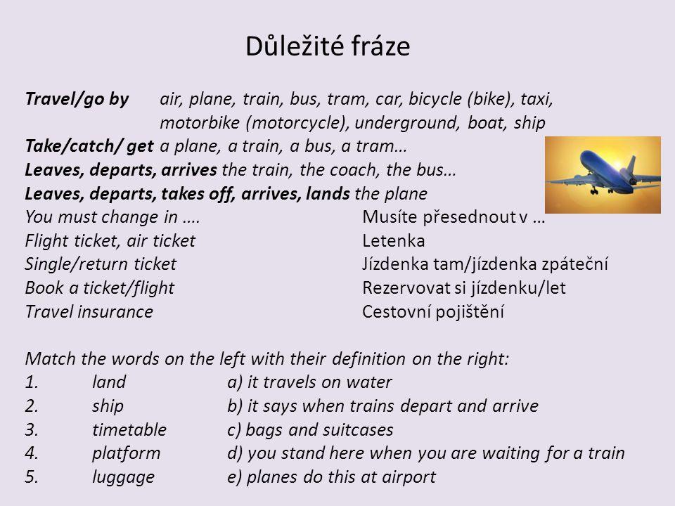 Důležité fráze Travel/go by air, plane, train, bus, tram, car, bicycle (bike), taxi, motorbike (motorcycle), underground, boat, ship Take/catch/ geta