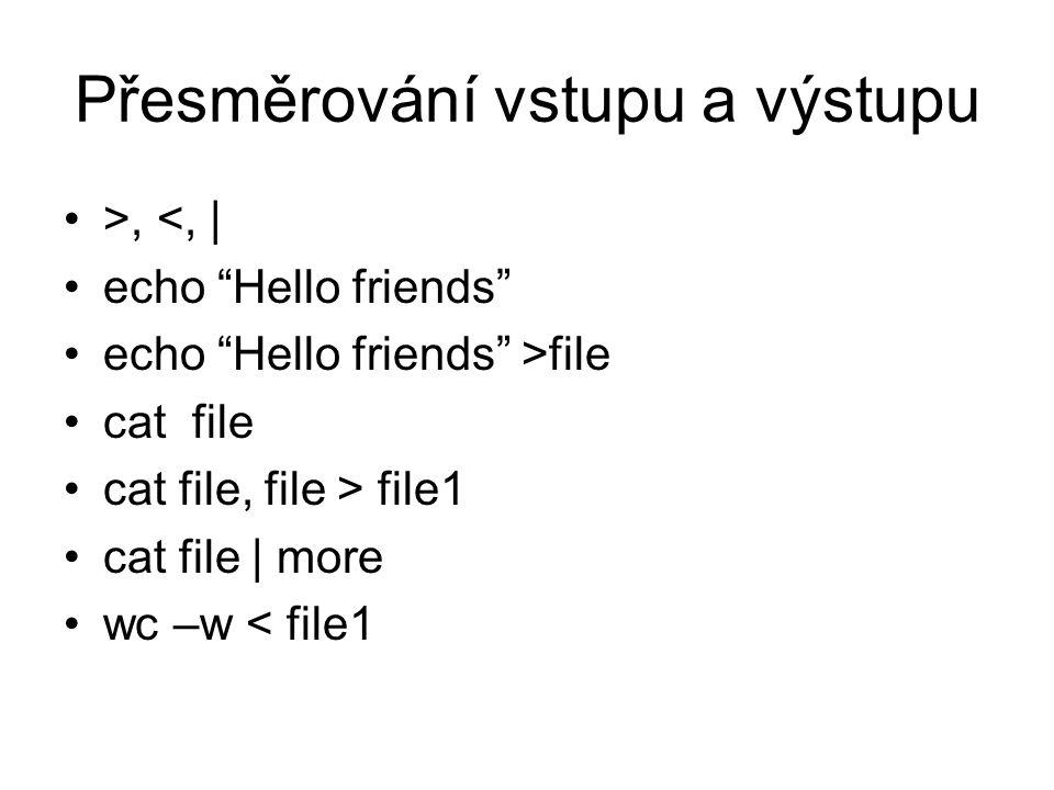 Přesměrování vstupu a výstupu >, <, | echo Hello friends echo Hello friends >file cat file cat file, file > file1 cat file | more wc –w < file1