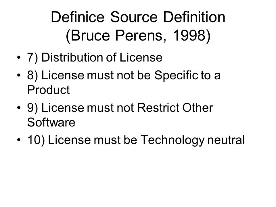 Definice Source Definition (Bruce Perens, 1998) 7) Distribution of License 8) License must not be Specific to a Product 9) License must not Restrict O
