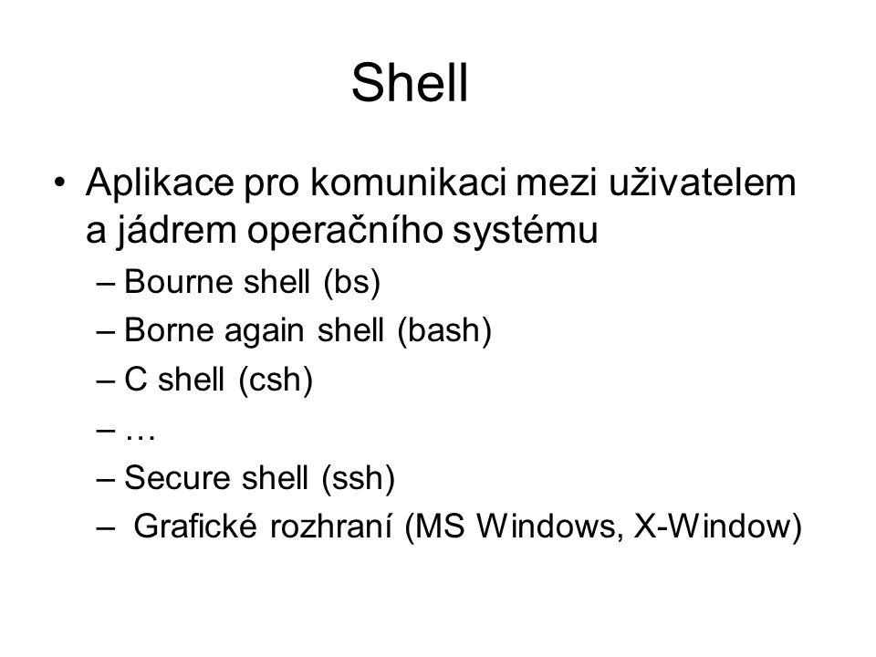 Shell Aplikace pro komunikaci mezi uživatelem a jádrem operačního systému –Bourne shell (bs) –Borne again shell (bash) –C shell (csh) –… –Secure shell (ssh) – Grafické rozhraní (MS Windows, X-Window)