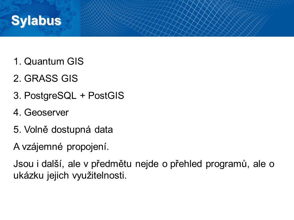 Sylabus 1.Quantum GIS 2.GRASS GIS 3.PostgreSQL + PostGIS 4.Geoserver 5.Volně dostupná data A vzájemné propojení. Jsou i další, ale v předmětu nejde o