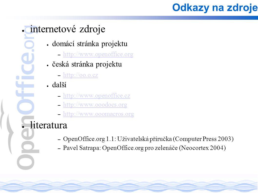 Odkazy na zdroje ● internetové zdroje ● domácí stránka projektu – http://www.openoffice.org http://www.openoffice.org ● česká stránka projektu – http://oo.o.cz http://oo.o.cz ● další – http://www.openoffice.cz http://www.openoffice.cz – http://www.ooodocs.org http://www.ooodocs.org – http://www.ooomacros.org http://www.ooomacros.org ● literatura – OpenOffice.org 1.1: Uživatelská příručka (Computer Press 2003) – Pavel Satrapa: OpenOffice.org pro zelenáče (Neocortex 2004)