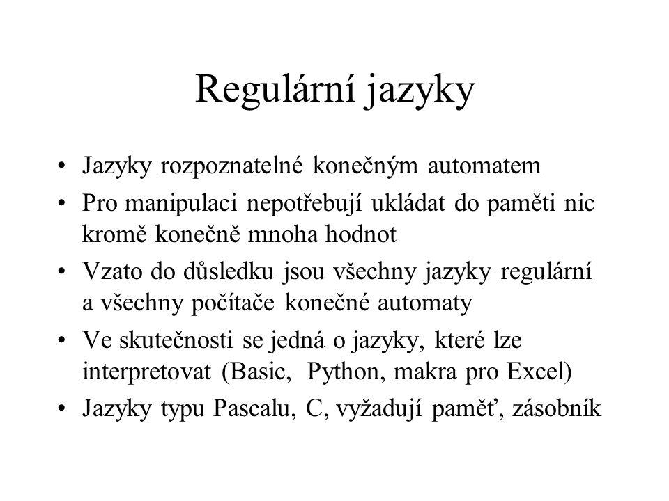 Regulární jazyky Jazyky rozpoznatelné konečným automatem Pro manipulaci nepotřebují ukládat do paměti nic kromě konečně mnoha hodnot Vzato do důsledku jsou všechny jazyky regulární a všechny počítače konečné automaty Ve skutečnosti se jedná o jazyky, které lze interpretovat (Basic, Python, makra pro Excel) Jazyky typu Pascalu, C, vyžadují paměť, zásobník