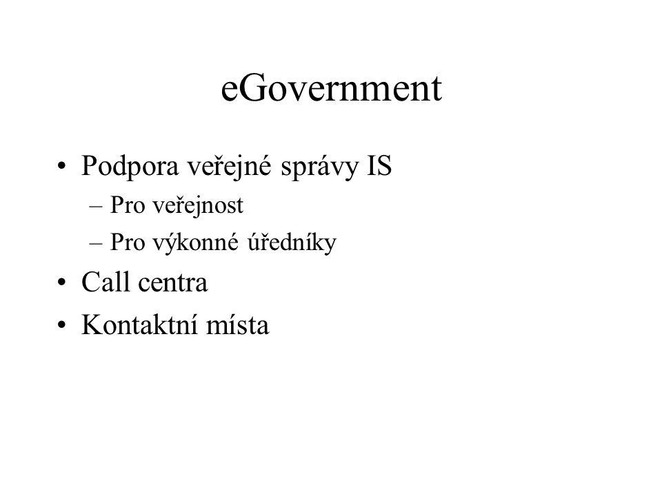 eGovernment Podpora veřejné správy IS –Pro veřejnost –Pro výkonné úředníky Call centra Kontaktní místa