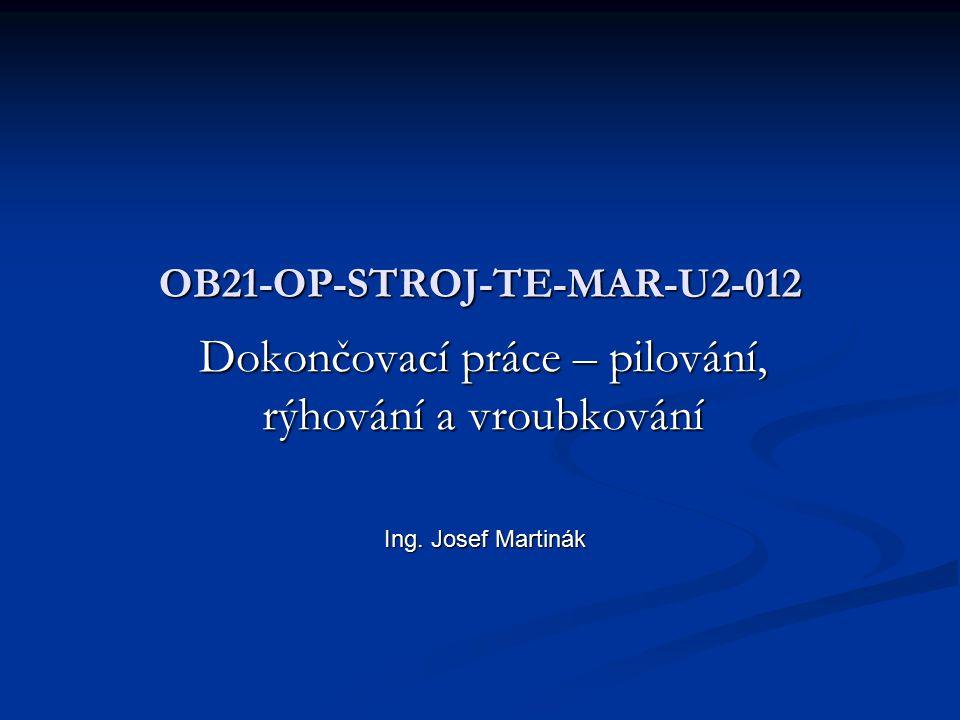 OB21-OP-STROJ-TE-MAR-U2-012 Dokončovací práce – pilování, rýhování a vroubkování Ing. Josef Martinák