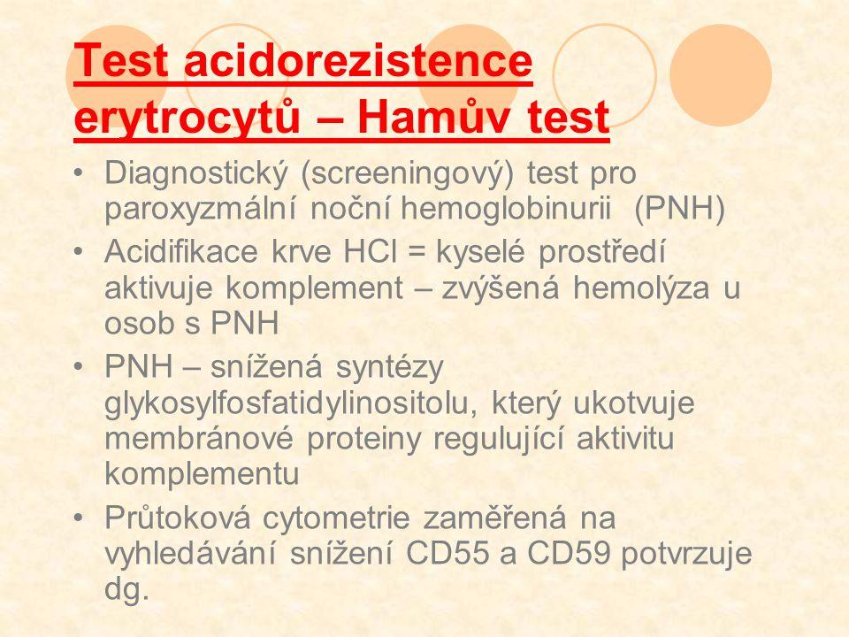 Test acidorezistence erytrocytů – Hamův test Diagnostický (screeningový) test pro paroxyzmální noční hemoglobinurii (PNH) Acidifikace krve HCl = kyselé prostředí aktivuje komplement – zvýšená hemolýza u osob s PNH PNH – snížená syntézy glykosylfosfatidylinositolu, který ukotvuje membránové proteiny regulující aktivitu komplementu Průtoková cytometrie zaměřená na vyhledávání snížení CD55 a CD59 potvrzuje dg.
