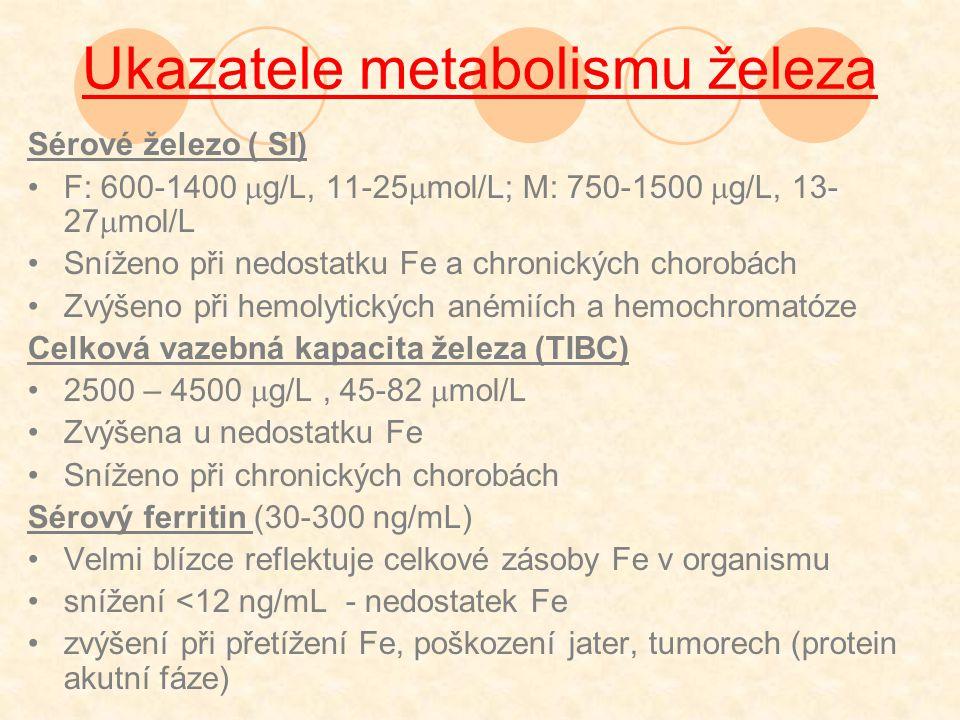 Ukazatele metabolismu železa Sérové železo ( SI) F: 600-1400  g/L, 11-25  mol/L; M: 750-1500  g/L, 13- 27  mol/L Sníženo při nedostatku Fe a chronických chorobách Zvýšeno při hemolytických anémiích a hemochromatóze Celková vazebná kapacita železa (TIBC) 2500 – 4500  g/L, 45-82  mol/L Zvýšena u nedostatku Fe Sníženo při chronických chorobách Sérový ferritin (30-300 ng/mL) Velmi blízce reflektuje celkové zásoby Fe v organismu snížení <12 ng/mL - nedostatek Fe zvýšení při přetížení Fe, poškození jater, tumorech (protein akutní fáze)