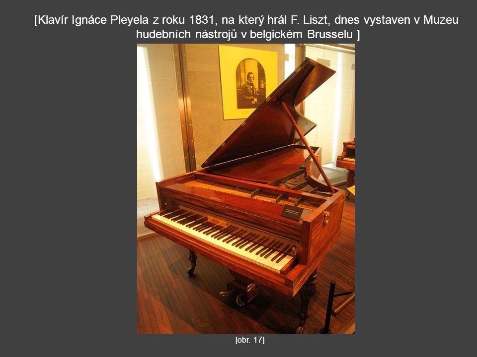 [obr. 17] [Klavír Ignáce Pleyela z roku 1831, na který hrál F. Liszt, dnes vystaven v Muzeu hudebních nástrojů v belgickém Brusselu ]