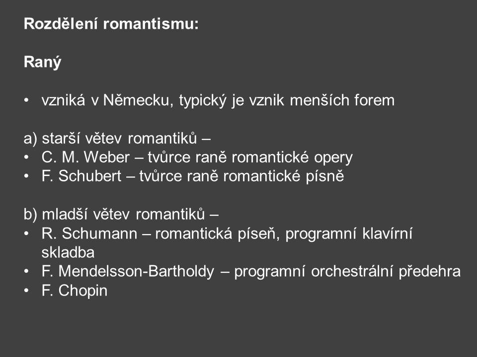 Rozdělení romantismu: Raný vzniká v Německu, typický je vznik menších forem a) starší větev romantiků – C. M. Weber – tvůrce raně romantické opery F.