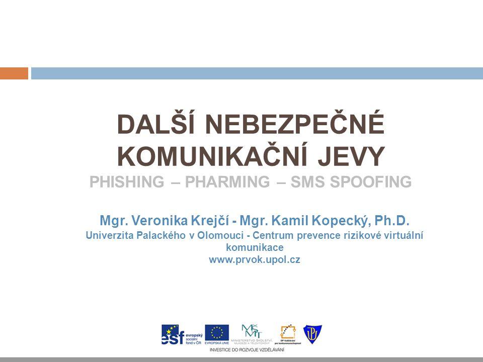 DALŠÍ NEBEZPEČNÉ KOMUNIKAČNÍ JEVY PHISHING – PHARMING – SMS SPOOFING Mgr. Veronika Krejčí - Mgr. Kamil Kopecký, Ph.D. Univerzita Palackého v Olomouci