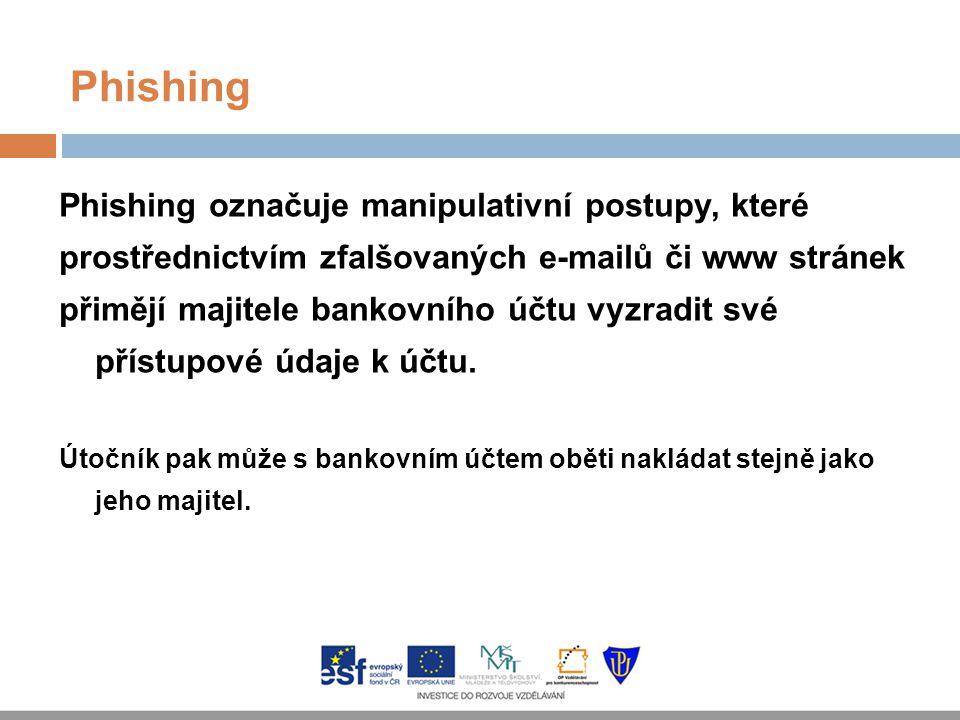 Phishing Phishing označuje manipulativní postupy, které prostřednictvím zfalšovaných e-mailů či www stránek přimějí majitele bankovního účtu vyzradit