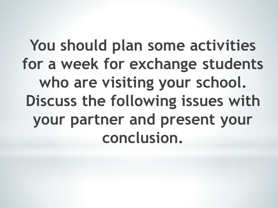 You should plan some activities for a week for exchange students who are visiting your school.