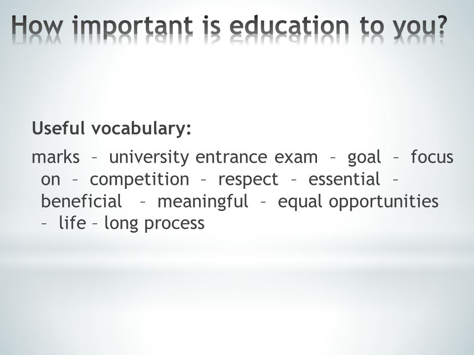 Useful vocabulary: marks – university entrance exam – goal – focus on – competition – respect – essential – beneficial – meaningful – equal opportunities – life – long process