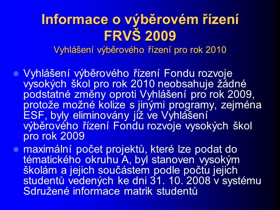 Informace o výběrovém řízení FRVŠ 2009 Vyhlášení výběrového řízení pro rok 2010 Vyhlášení výběrového řízení Fondu rozvoje vysokých škol pro rok 2010 neobsahuje žádné podstatné změny oproti Vyhlášení pro rok 2009, protože možné kolize s jinými programy, zejména ESF, byly eliminovány již ve Vyhlášení výběrového řízení Fondu rozvoje vysokých škol pro rok 2009 maximální počet projektů, které lze podat do tématického okruhu A, byl stanoven vysokým školám a jejich součástem podle počtu jejich studentů vedených ke dni 31.