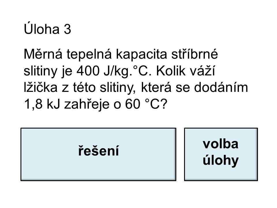 Úloha 3 Měrná tepelná kapacita stříbrné slitiny je 400 J/kg.°C. Kolik váží lžička z této slitiny, která se dodáním 1,8 kJ zahřeje o 60 °C? m = Q / (c.