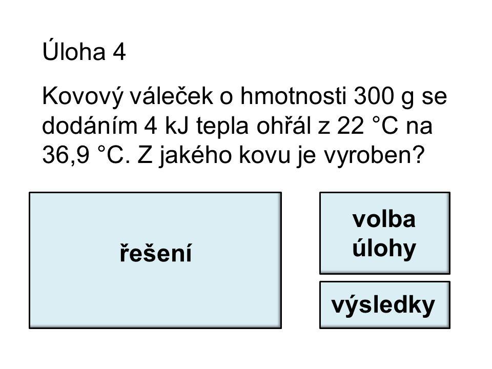 Úloha 4 Kovový váleček o hmotnosti 300 g se dodáním 4 kJ tepla ohřál z 22 °C na 36,9 °C. Z jakého kovu je vyroben? c = Q / (m.Δt) c = 4000 / (0,3.14,9