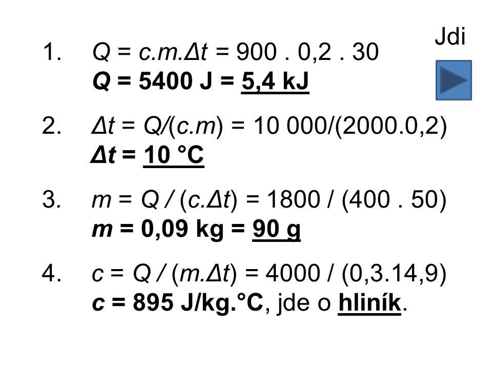 1.Q = c.m.Δt = 900. 0,2. 30 Q = 5400 J = 5,4 kJ 2.Δt = Q/(c.m) = 10 000/(2000.0,2) Δt = 10 °C 3.m = Q / (c.Δt) = 1800 / (400. 50) m = 0,09 kg = 90 g 4