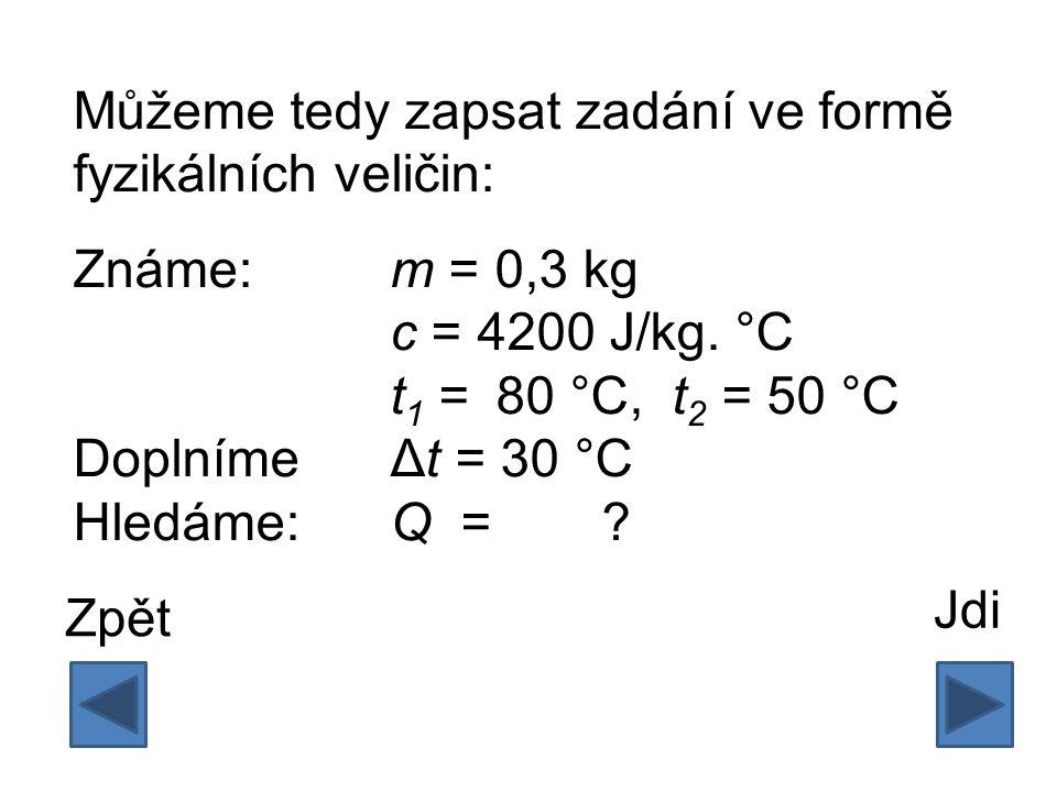 Můžeme tedy zapsat zadání ve formě fyzikálních veličin: Známe:m = 0,3 kg c = 4200 J/kg. °C t 1 = 80 °C, t 2 = 50 °C DoplnímeΔt = 30 °C Hledáme:Q = ? J
