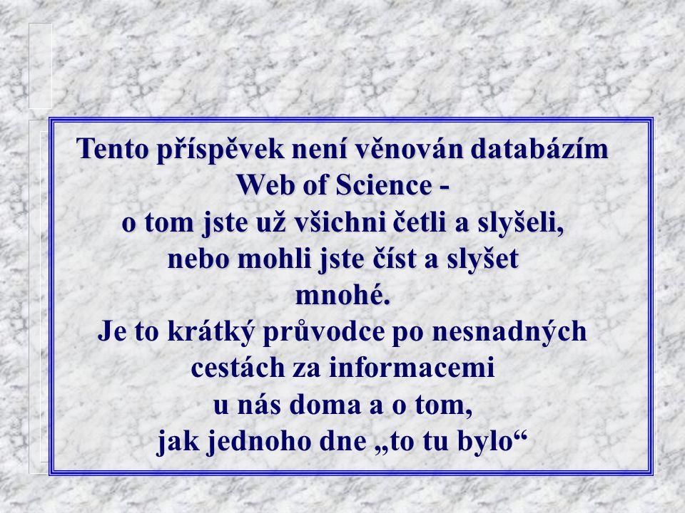 Tento příspěvek není věnován databázím Web of Science - o tom jste už všichni četli a slyšeli, nebo mohli jste číst a slyšet mnohé. Je to krátký průvo