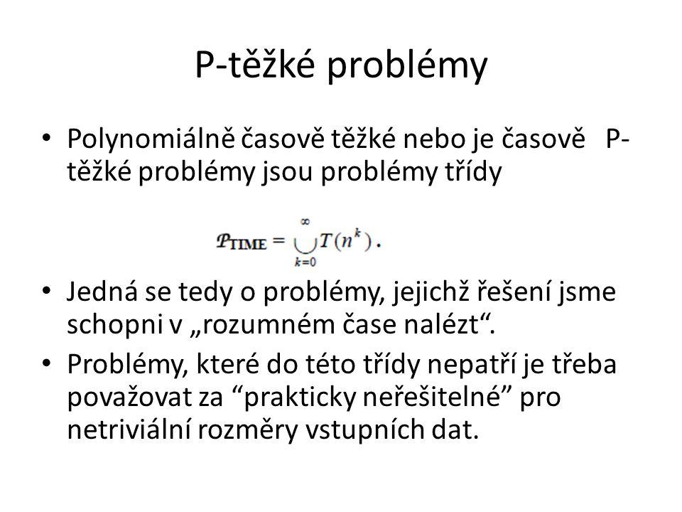 """P-těžké problémy Polynomiálně časově těžké nebo je časově P- těžké problémy jsou problémy třídy Jedná se tedy o problémy, jejichž řešení jsme schopni v """"rozumném čase nalézt ."""