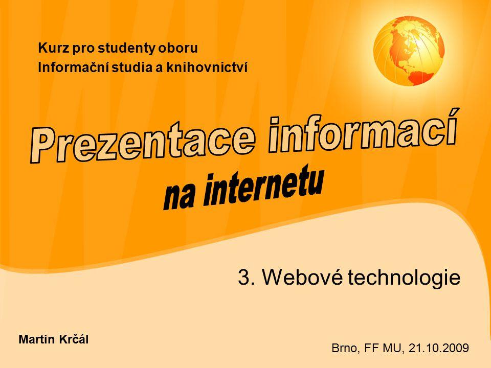Kurz pro studenty oboru Informační studia a knihovnictví 3. Webové technologie Martin Krčál Brno, FF MU, 21.10.2009