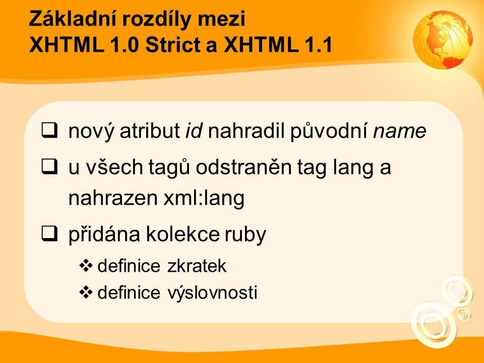 Základní rozdíly mezi XHTML 1.0 Strict a XHTML 1.1  nový atribut id nahradil původní name  u všech tagů odstraněn tag lang a nahrazen xml:lang  při