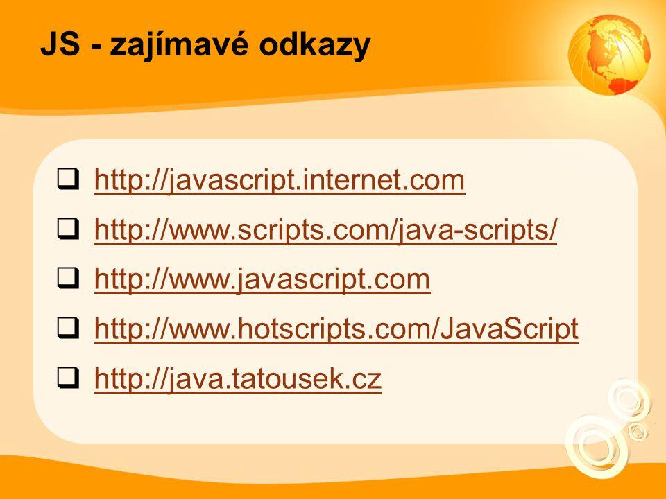 JS - zajímavé odkazy  http://javascript.internet.com http://javascript.internet.com  http://www.scripts.com/java-scripts/ http://www.scripts.com/jav