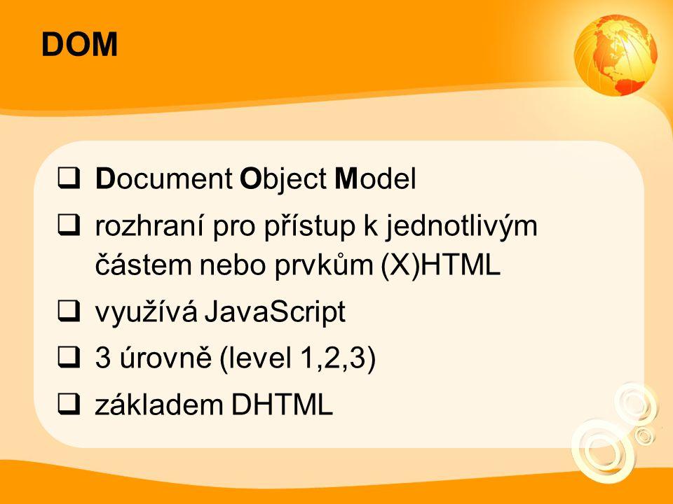 DOM  Document Object Model  rozhraní pro přístup k jednotlivým částem nebo prvkům (X)HTML  využívá JavaScript  3 úrovně (level 1,2,3)  základem D
