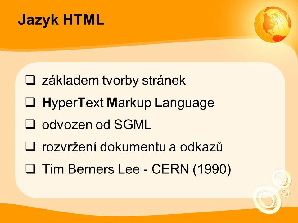 Jazyk HTML  základem tvorby stránek  HyperText Markup Language  odvozen od SGML  rozvržení dokumentu a odkazů  Tim Berners Lee - CERN (1990)