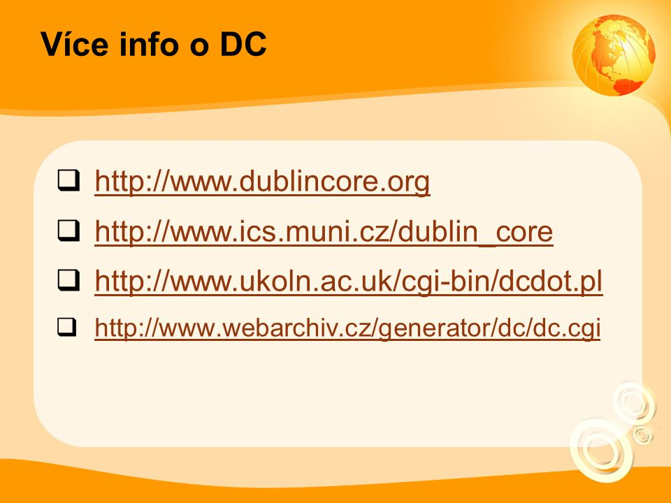 Více info o DC  http://www.dublincore.org http://www.dublincore.org  http://www.ics.muni.cz/dublin_core http://www.ics.muni.cz/dublin_core  http://www.ukoln.ac.uk/cgi-bin/dcdot.pl http://www.ukoln.ac.uk/cgi-bin/dcdot.pl  http://www.webarchiv.cz/generator/dc/dc.cgi http://www.webarchiv.cz/generator/dc/dc.cgi