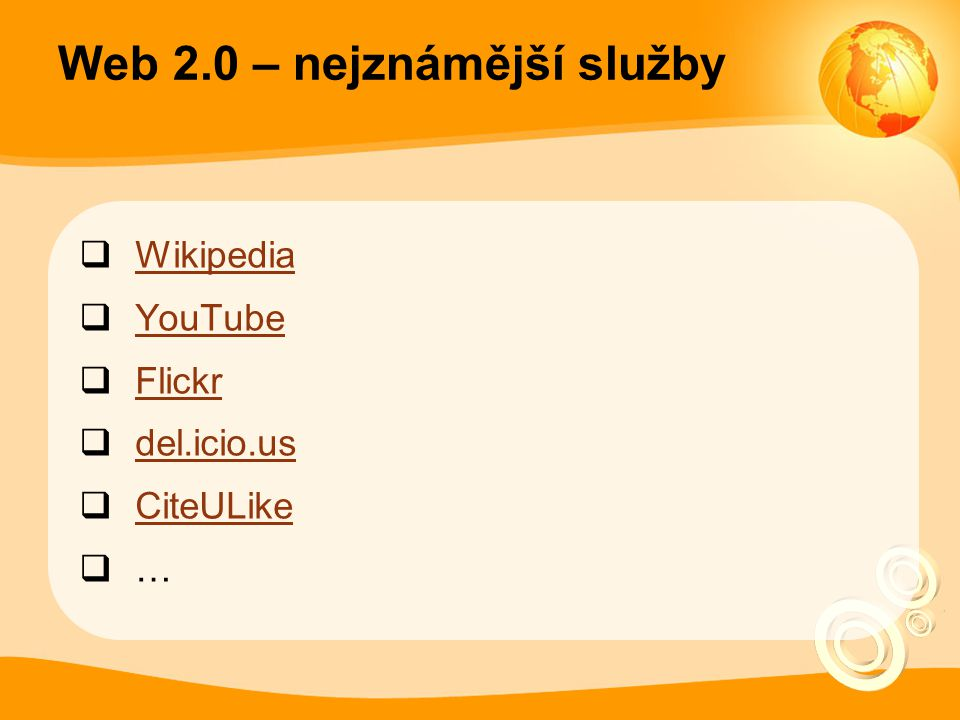 Web 2.0 – nejznámější služby  Wikipedia Wikipedia  YouTube YouTube  Flickr Flickr  del.icio.us del.icio.us  CiteULike CiteULike  …