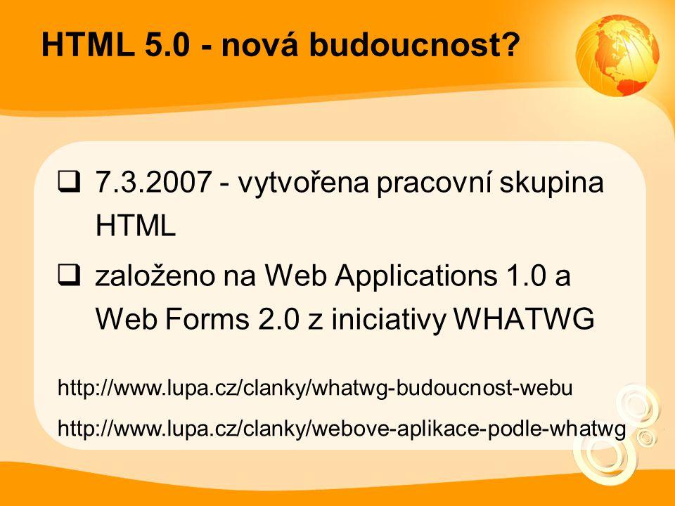 HTML 5.0 - nová budoucnost?  7.3.2007 - vytvořena pracovní skupina HTML  založeno na Web Applications 1.0 a Web Forms 2.0 z iniciativy WHATWG http:/