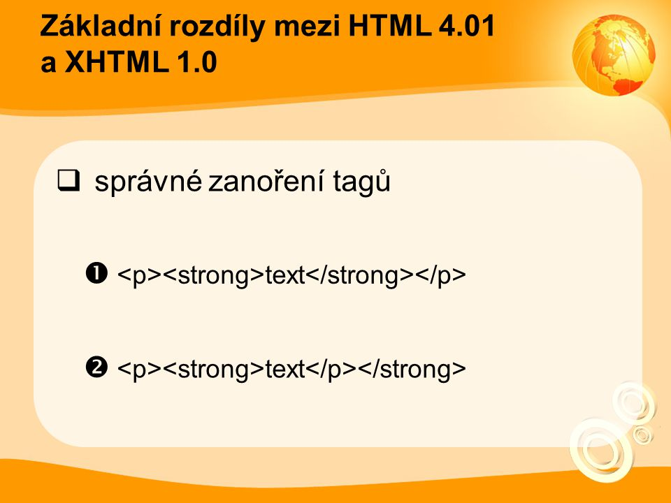 Základní rozdíly mezi HTML 4.01 a XHTML 1.0  všechny tagy uzavřené  text<br />  <p>text</p>  <a href= index.php title= text >text<br>