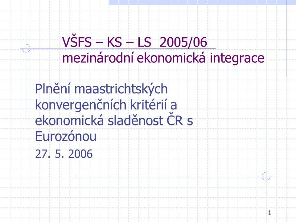 1 VŠFS – KS – LS 2005/06 mezinárodní ekonomická integrace Plnění maastrichtských konvergenčních kritérií a ekonomická sladěnost ČR s Eurozónou 27.