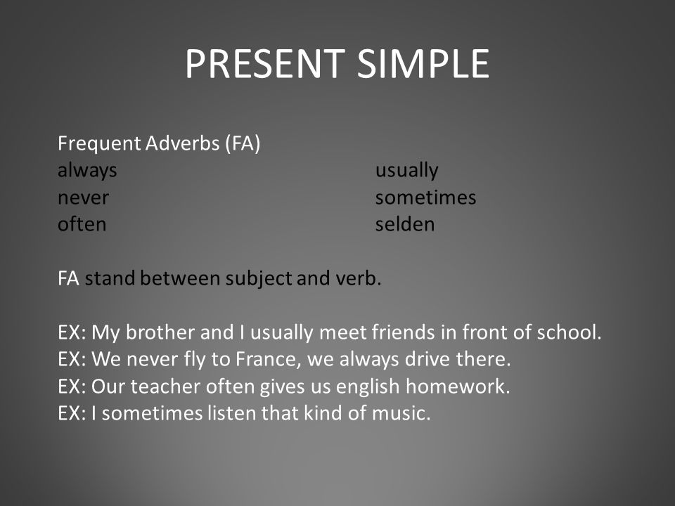 Frequent Adverbs (FA) alwaysusually neversometimes often selden FA stand between subject and verb.