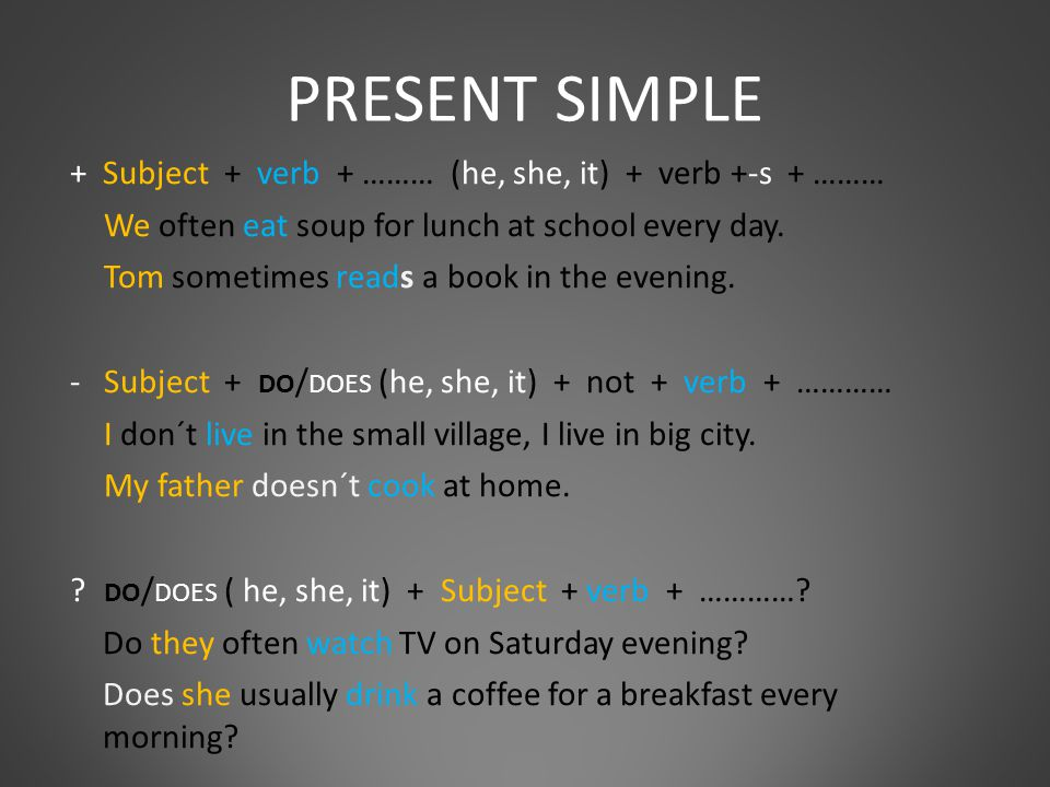 PRESENT SIMPLE + Subject + verb + ……… (he, she, it) + verb +-s + ……… We often eat soup for lunch at school every day.