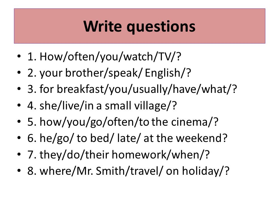 1.How often do you watch TV. 2. Does your brother speak English.