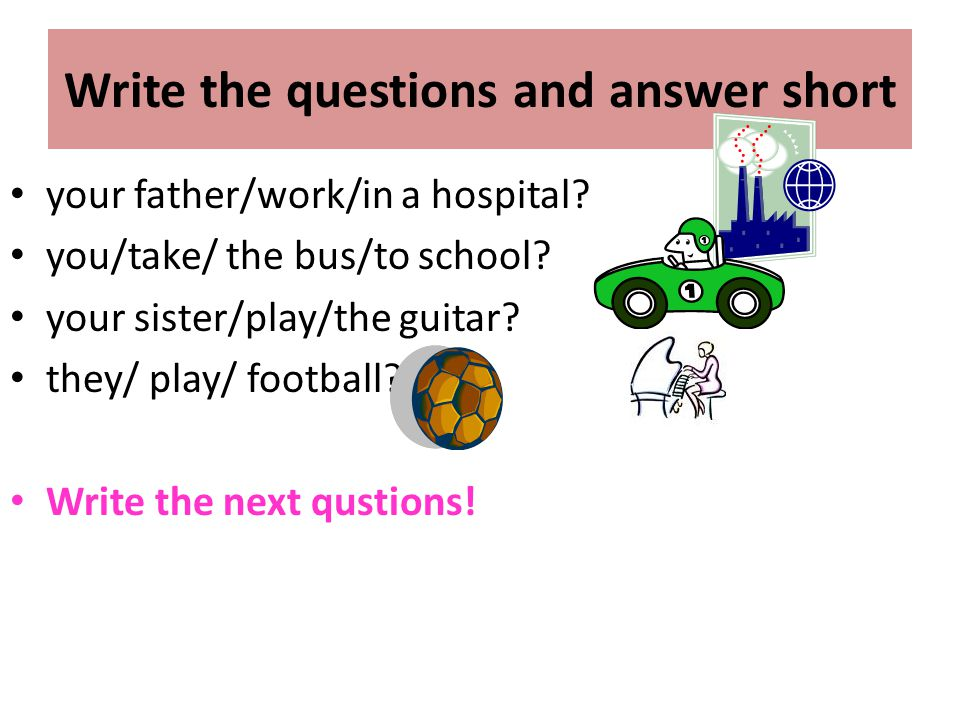 Write the questions and answer short your father/work/in a hospital? you/take/ the bus/to school? your sister/play/the guitar? they/ play/ football? W