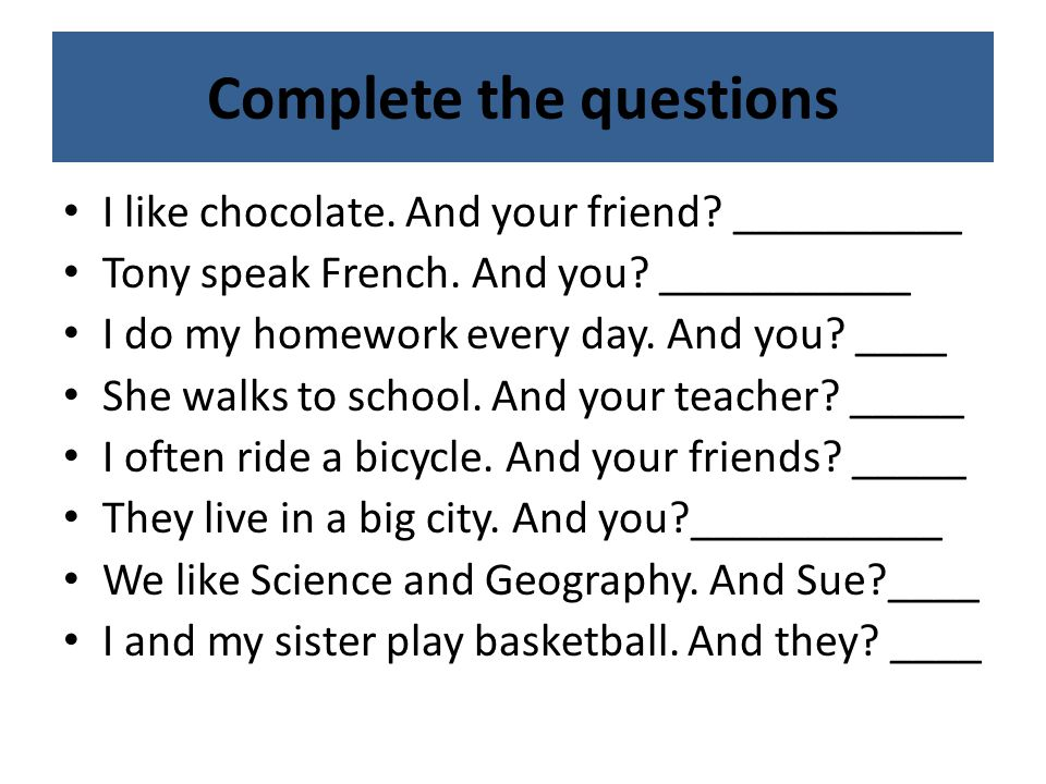 Complete the questions I like chocolate. And your friend.