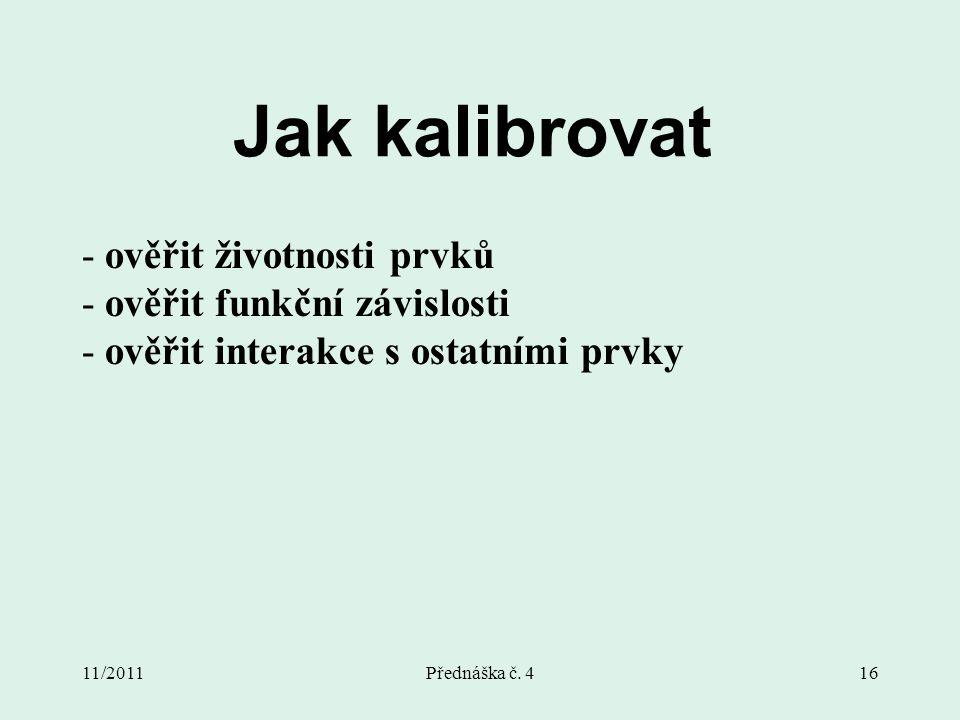 11/2011Přednáška č. 416 Jak kalibrovat - ověřit životnosti prvků - ověřit funkční závislosti - ověřit interakce s ostatními prvky