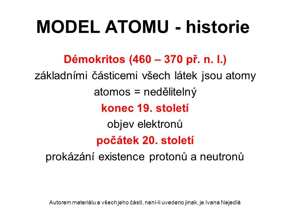 MODEL ATOMU - historie Démokritos (460 – 370 př. n. l.) základními částicemi všech látek jsou atomy atomos = nedělitelný konec 19. století objev elekt