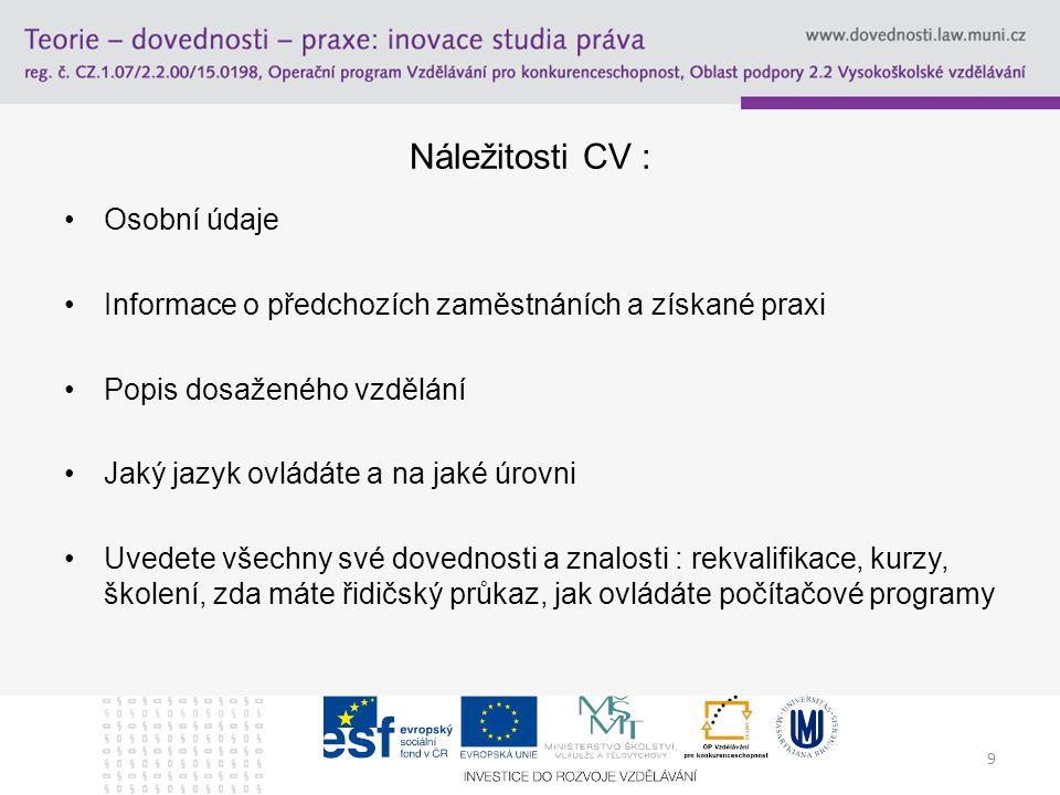 9 Náležitosti CV : Osobní údaje Informace o předchozích zaměstnáních a získané praxi Popis dosaženého vzdělání Jaký jazyk ovládáte a na jaké úrovni Uv