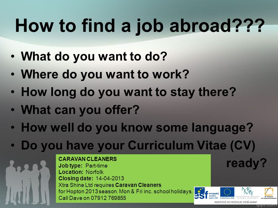 How to find a job abroad??? What do you want to do? Where do you want to work? How long do you want to stay there? What can you offer? How well do you