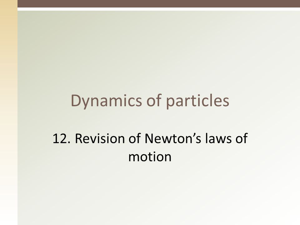 Dynamics of particles 12. Revision of Newton's laws of motion