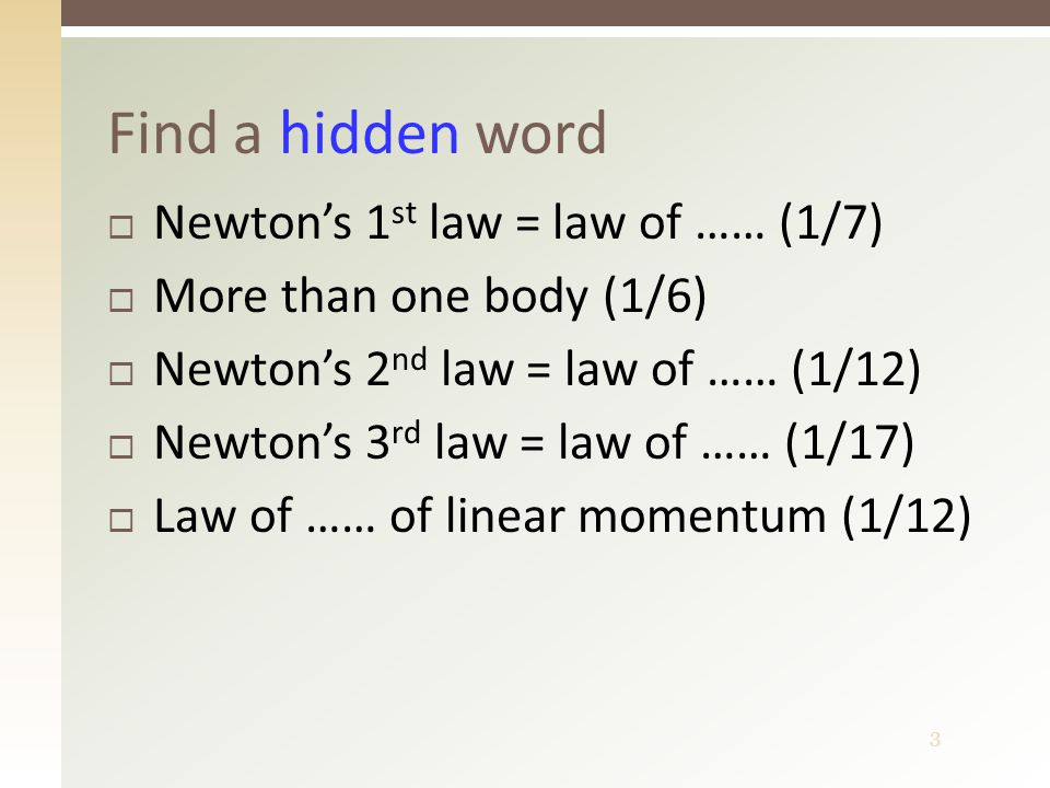 3  Newton's 1 st law = law of …… (1/7)  More than one body (1/6)  Newton's 2 nd law = law of …… (1/12)  Newton's 3 rd law = law of …… (1/17)  Law of …… of linear momentum (1/12) Find a hidden word