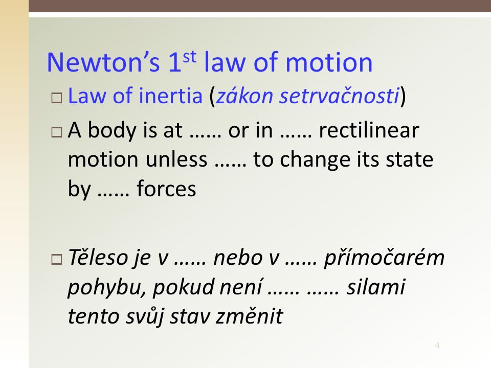 4  Law of inertia (zákon setrvačnosti)  A body is at …… or in …… rectilinear motion unless …… to change its state by …… forces  Těleso je v …… nebo