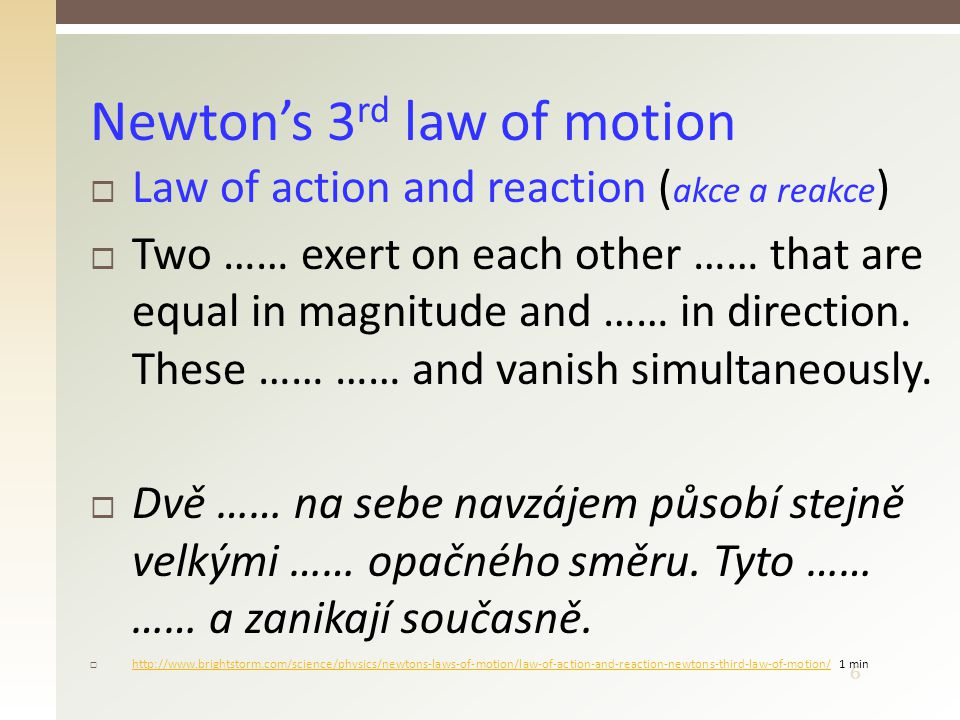 6  Law of action and reaction ( akce a reakce )  Two …… exert on each other …… that are equal in magnitude and …… in direction. These …… …… and vani