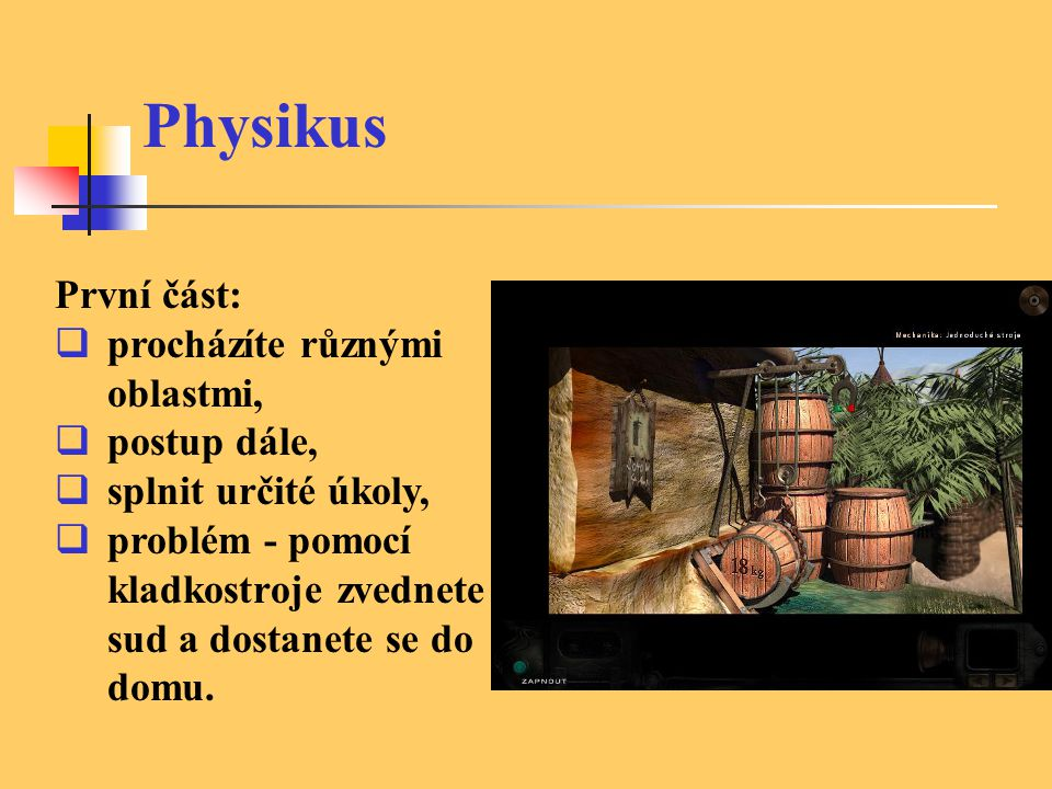 Physikus První část:  procházíte různými oblastmi,  postup dále,  splnit určité úkoly,  problém - pomocí kladkostroje zvednete sud a dostanete se do domu.